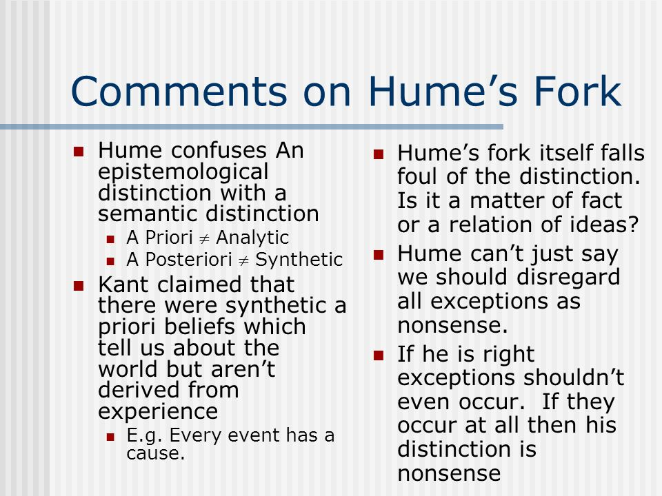 Comments on Humes Fork Hume confuses An epistemological distinction with a semantic distinction A Priori Analytic A Posteriori Synthetic Kant claimed