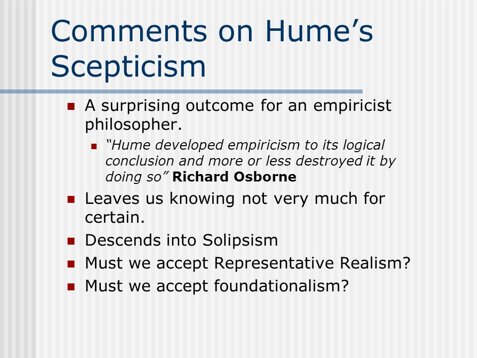 Comments on Humes Scepticism A surprising outcome for an empiricist philosopher. Hume developed empiricism to its logical conclusion and more or less