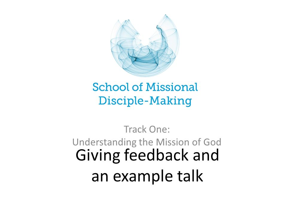 Giving feedback and an example talk Track One: Understanding the Mission of God