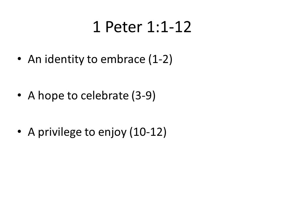 1 Peter 1:1-12 An identity to embrace (1-2) A hope to celebrate (3-9) A privilege to enjoy (10-12)