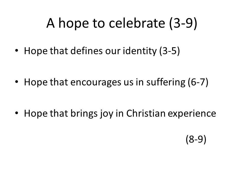 A hope to celebrate (3-9) Hope that defines our identity (3-5) Hope that encourages us in suffering (6-7) Hope that brings joy in Christian experience
