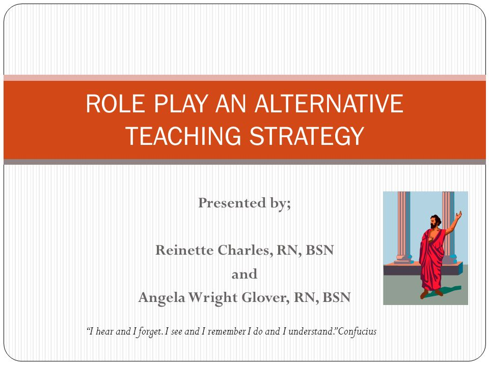 Presented by; Reinette Charles, RN, BSN and Angela Wright Glover, RN, BSN ROLE PLAY AN ALTERNATIVE TEACHING STRATEGY I hear and I forget. I see and I