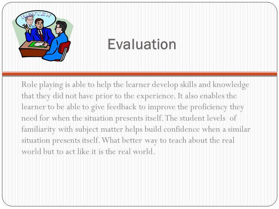 Evaluation Role playing is able to help the learner develop skills and knowledge that they did not have prior to the experience.