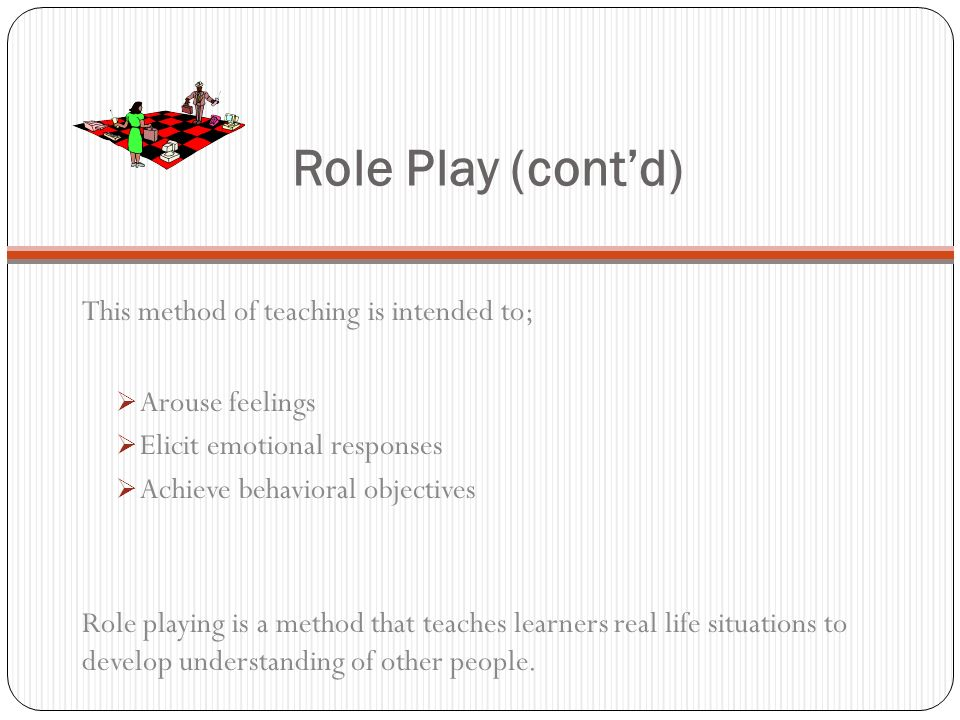 Role Play (contd) This method of teaching is intended to; Arouse feelings Elicit emotional responses Achieve behavioral objectives Role playing is a method that teaches learners real life situations to develop understanding of other people.
