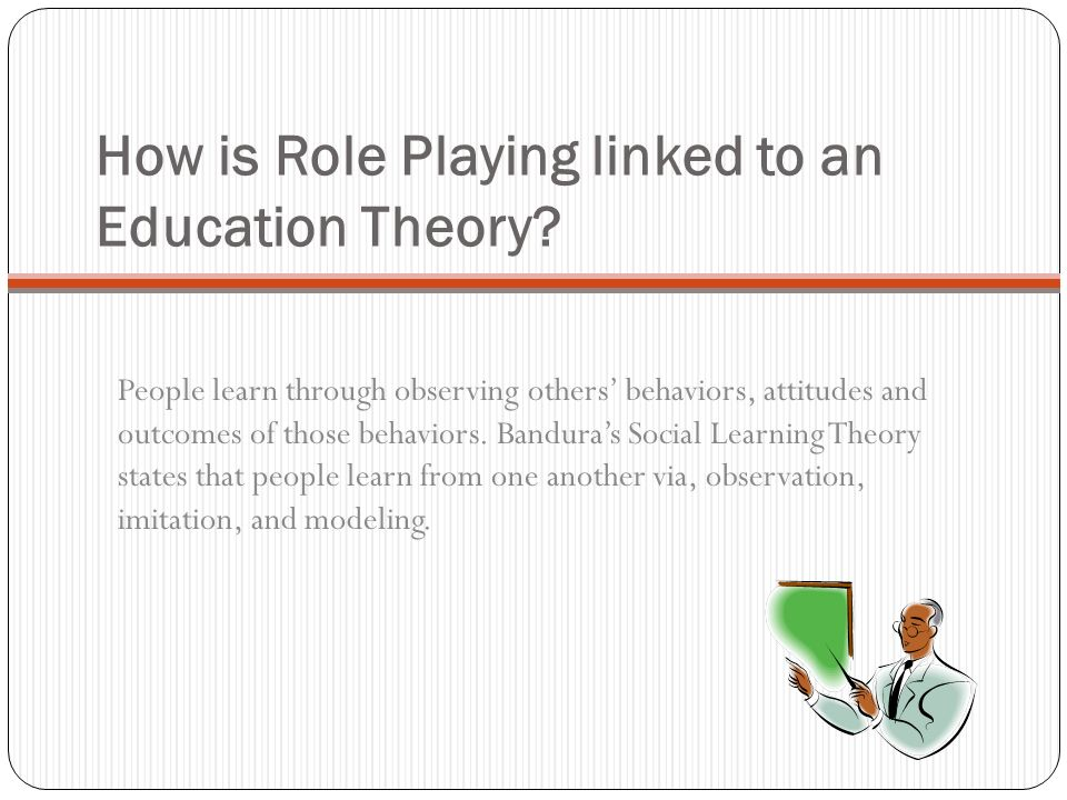 How is Role Playing linked to an Education Theory? People learn through observing others behaviors, attitudes and outcomes of those behaviors. Bandura