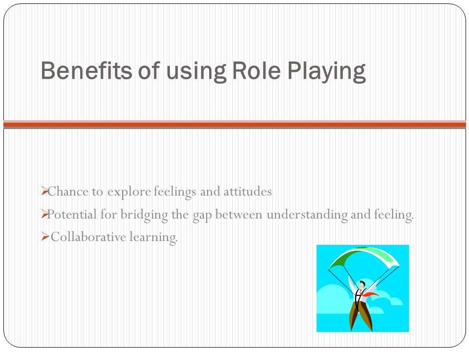 Benefits of using Role Playing Chance to explore feelings and attitudes Potential for bridging the gap between understanding and feeling. Collaborativ