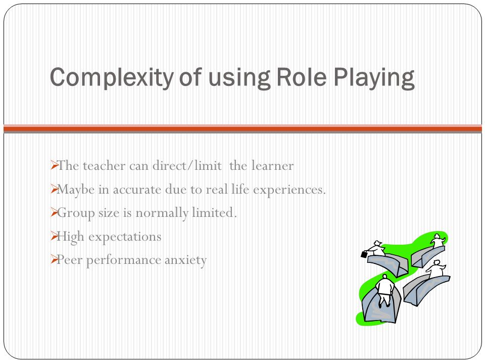 Complexity of using Role Playing The teacher can direct/limit the learner Maybe in accurate due to real life experiences. Group size is normally limit