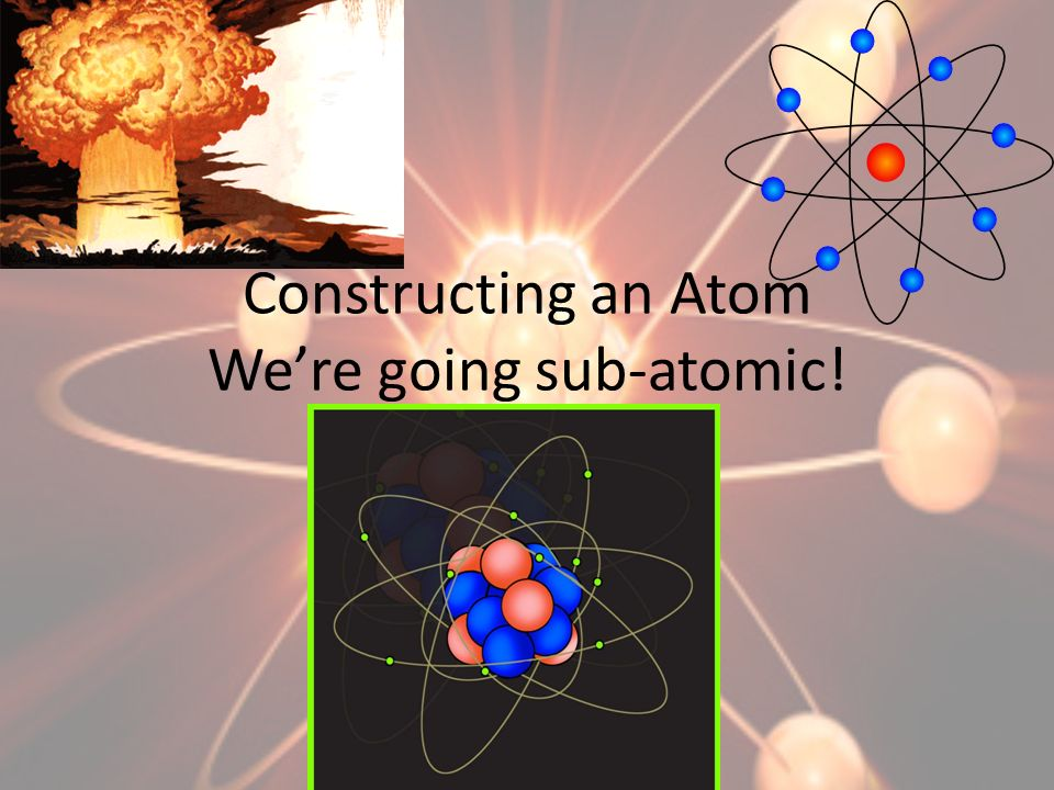 Constructing an Atom Were going sub-atomic!