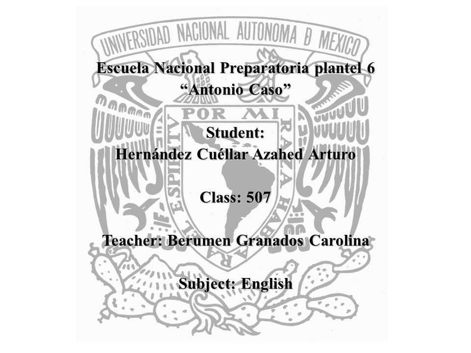 Escuela Nacional Preparatoria plantel 6 Antonio Caso Student: Hernández Cuéllar Azahed Arturo Class: 507 Teacher: Berumen Granados Carolina Subject: English