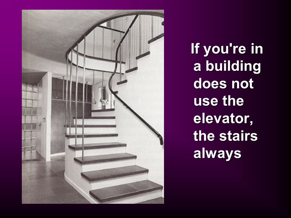If you re in a building does not use the elevator, the stairs always If you re in a building does not use the elevator, the stairs always