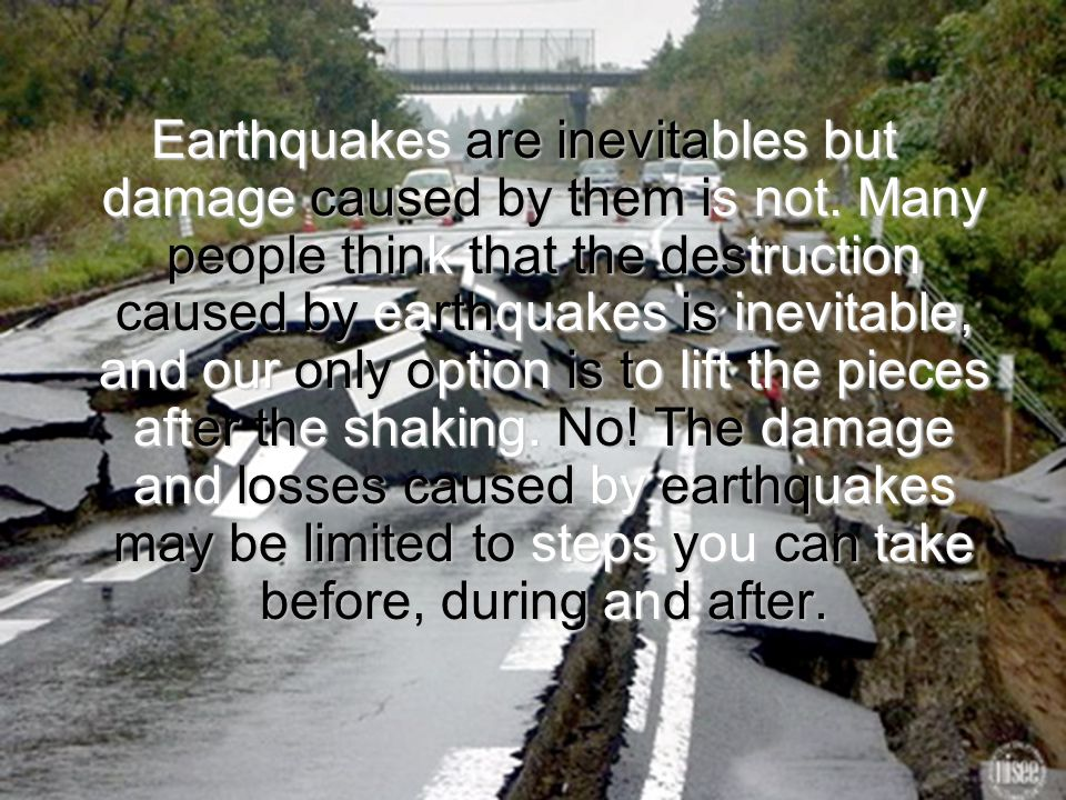 Earthquakes are inevitables but damage caused by them is not.