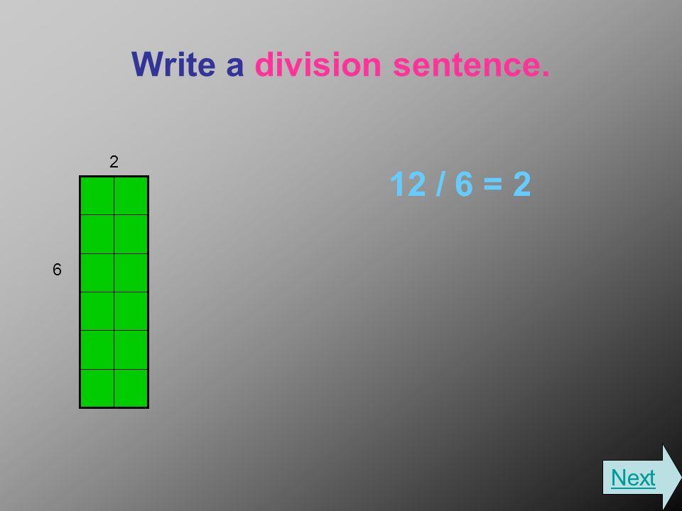 Write a division sentence. 12 / 6 = 2 2 6 Next