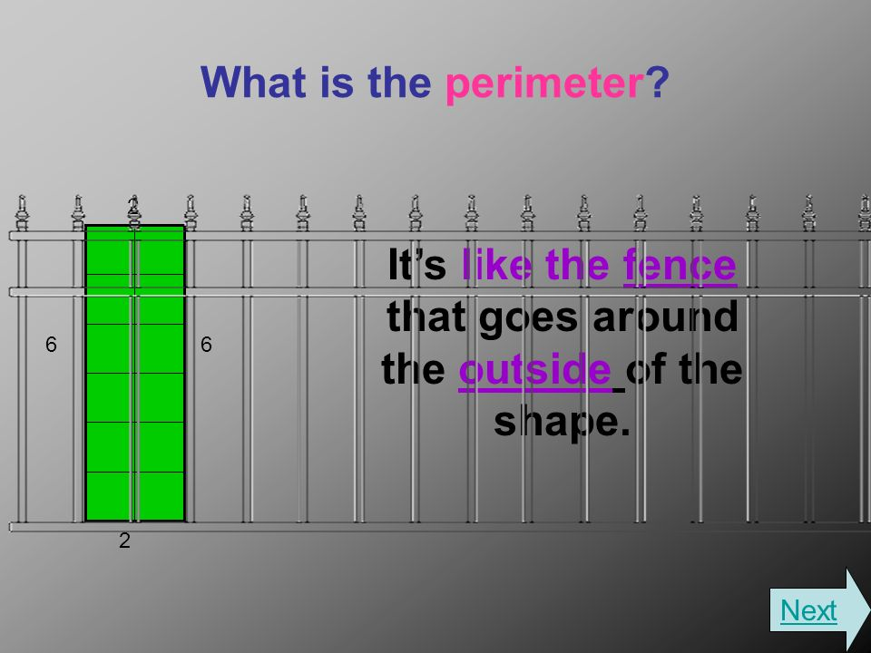 What is the perimeter Its like the fence that goes around the outside of the shape. 2 66 2 Next