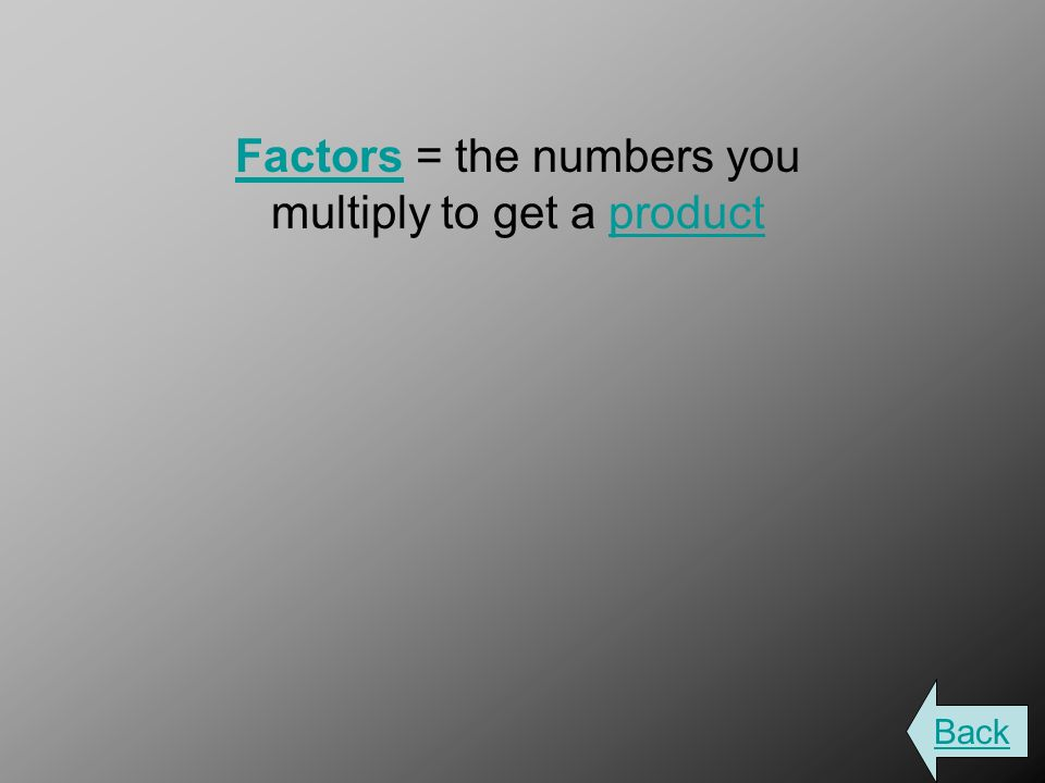 FactorsFactors = the numbers you multiply to get a productproduct Back