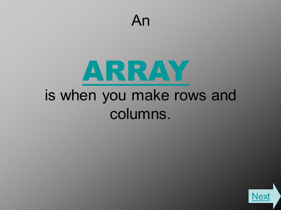 An is when you make rows and columns. ARRAY Next