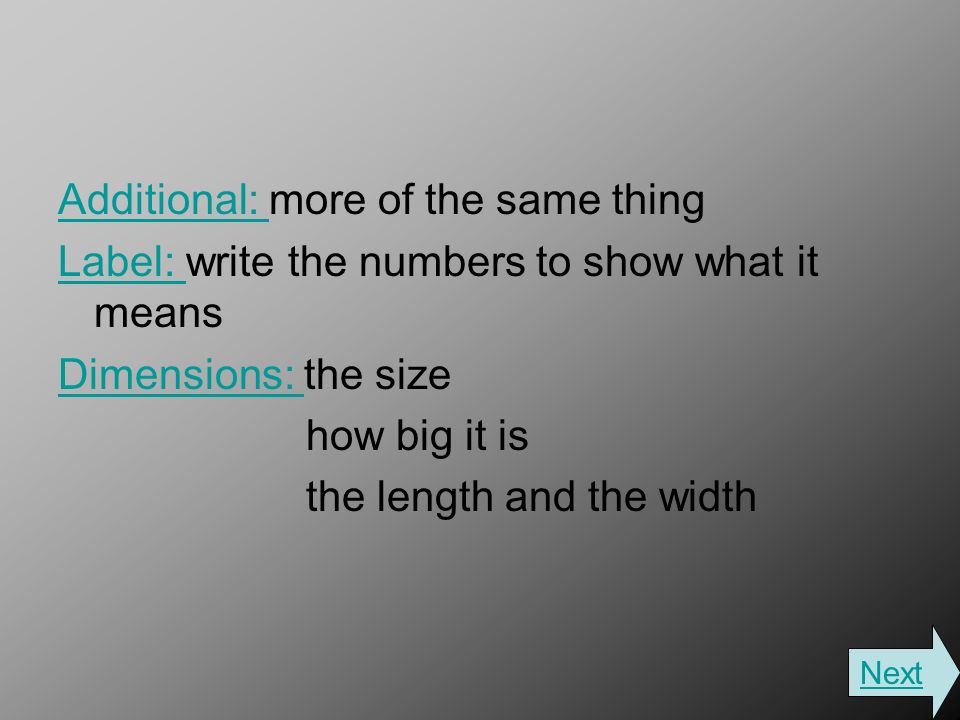 Additional: Additional: more of the same thing Label: Label: write the numbers to show what it means Dimensions: Dimensions: the size how big it is the length and the width Next
