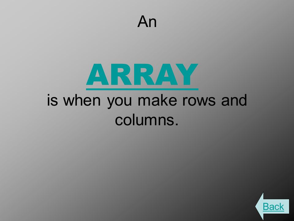 An is when you make rows and columns. ARRAY Back