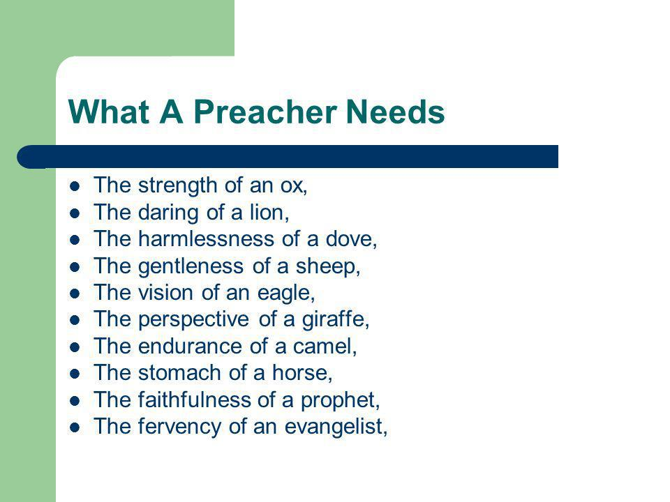 What A Preacher Needs The strength of an ox, The daring of a lion, The harmlessness of a dove, The gentleness of a sheep, The vision of an eagle, The perspective of a giraffe, The endurance of a camel, The stomach of a horse, The faithfulness of a prophet, The fervency of an evangelist,