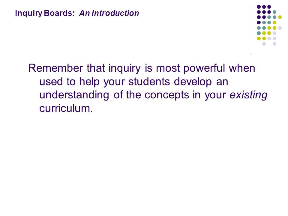 Inquiry Boards: An Introduction Remember that inquiry is most powerful when used to help your students develop an understanding of the concepts in your existing curriculum.