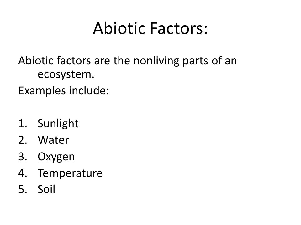 Abiotic Factors: Abiotic factors are the nonliving parts of an ecosystem. Examples include: 1.Sunlight 2.Water 3.Oxygen 4.Temperature 5.Soil