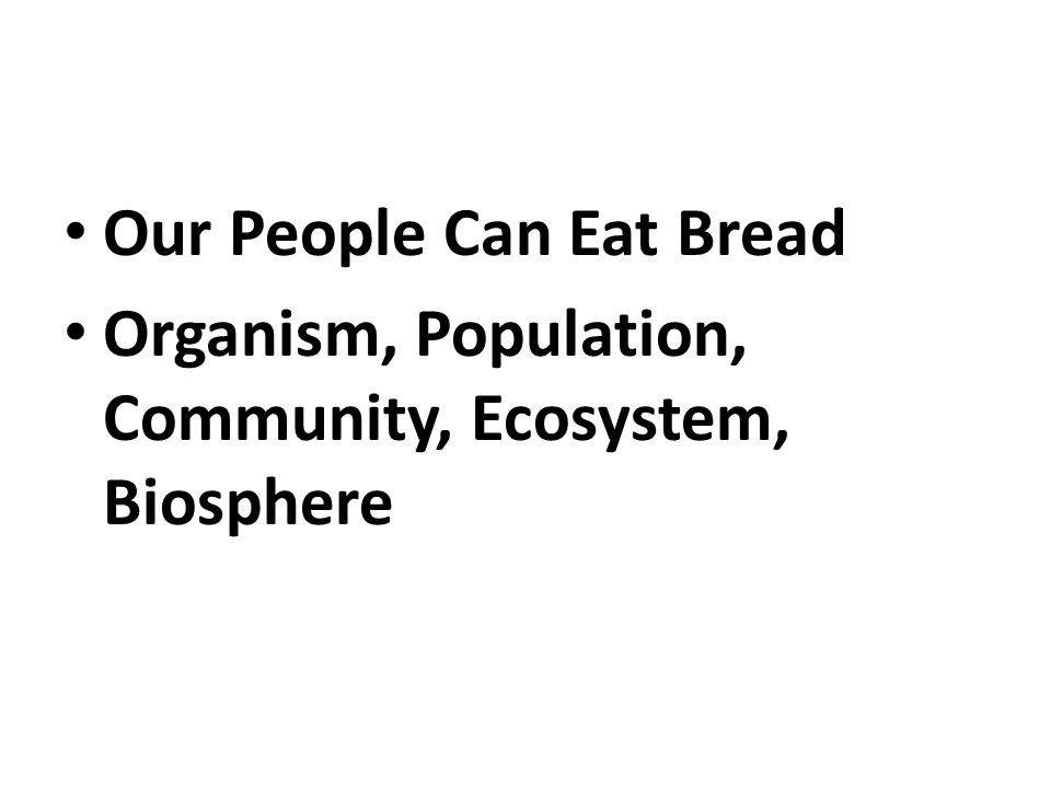 Our People Can Eat Bread Organism, Population, Community, Ecosystem, Biosphere