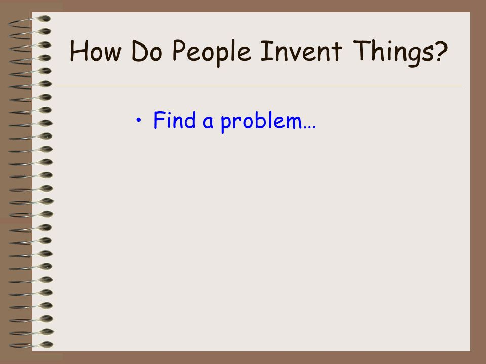 How Do People Invent Things? Find a problem… then…..
