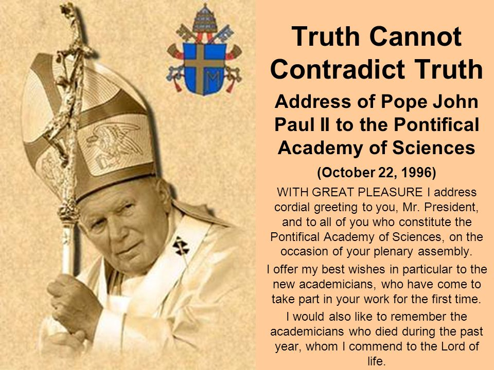 Truth Cannot Contradict Truth Address of Pope John Paul II to the Pontifical Academy of Sciences (October 22, 1996) WITH GREAT PLEASURE I address cordial greeting to you, Mr.