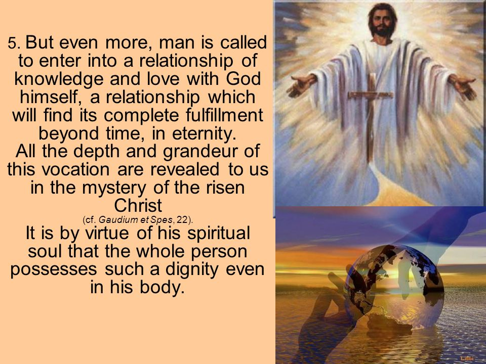 5. But even more, man is called to enter into a relationship of knowledge and love with God himself, a relationship which will find its complete fulfi