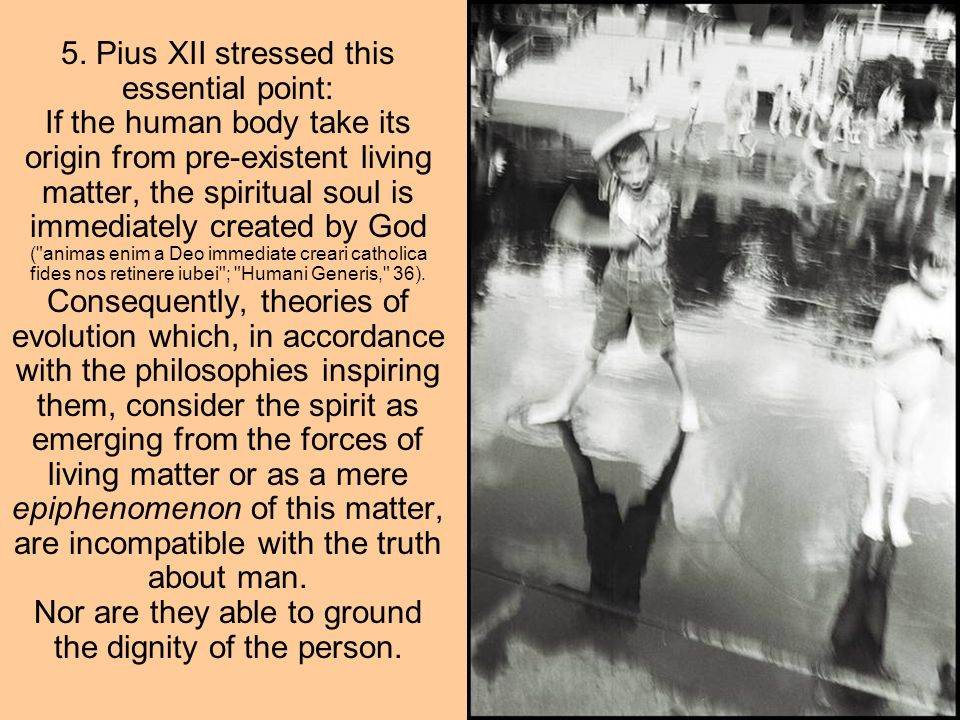 5. Pius XII stressed this essential point: If the human body take its origin from pre-existent living matter, the spiritual soul is immediately create