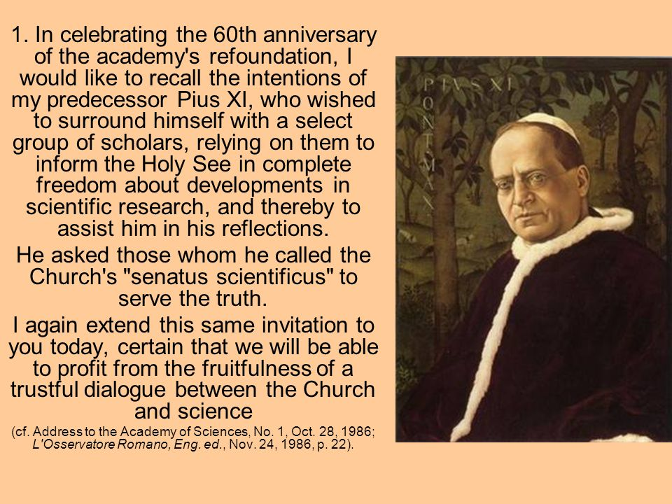 1. In celebrating the 60th anniversary of the academy's refoundation, I would like to recall the intentions of my predecessor Pius XI, who wished to s