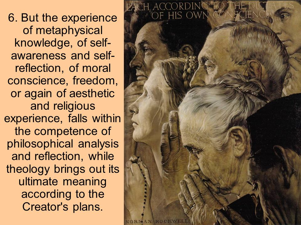 6. But the experience of metaphysical knowledge, of self- awareness and self- reflection, of moral conscience, freedom, or again of aesthetic and reli