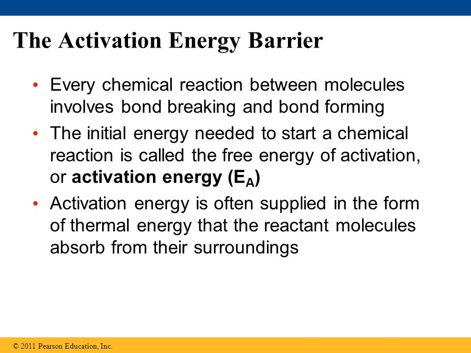 The Activation Energy Barrier Every chemical reaction between molecules involves bond breaking and bond forming The initial energy needed to start a c