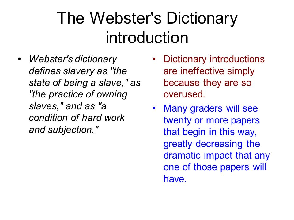 The Webster s Dictionary introduction Webster s dictionary defines slavery as the state of being a slave, as the practice of owning slaves, and as a condition of hard work and subjection. Dictionary introductions are ineffective simply because they are so overused.
