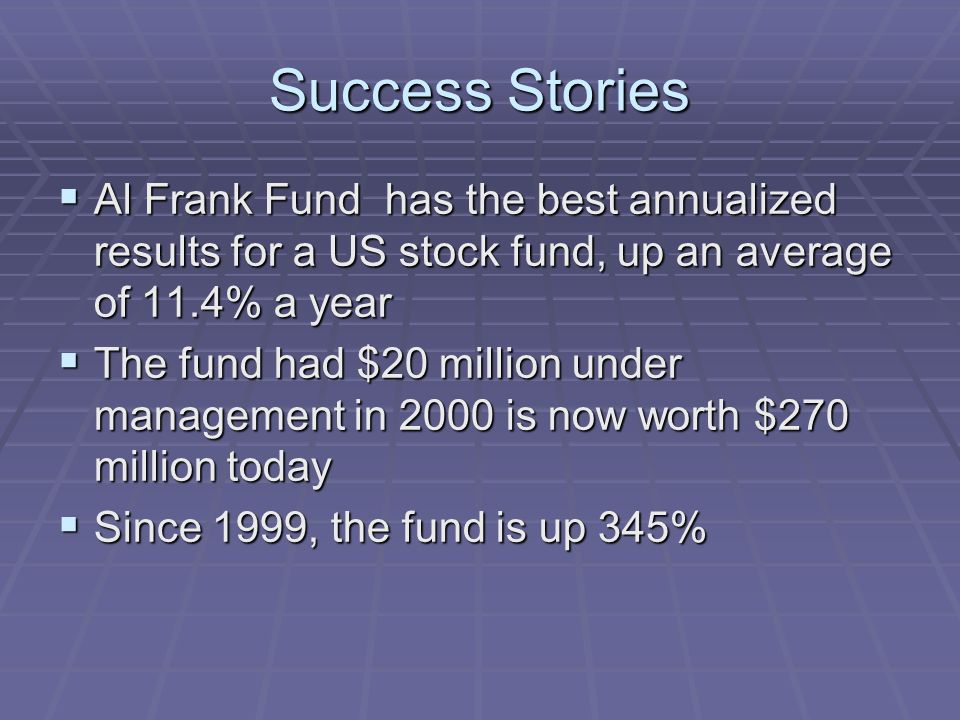 Success Stories Al Frank Fund has the best annualized results for a US stock fund, up an average of 11.4% a year Al Frank Fund has the best annualized results for a US stock fund, up an average of 11.4% a year The fund had $20 million under management in 2000 is now worth $270 million today The fund had $20 million under management in 2000 is now worth $270 million today Since 1999, the fund is up 345% Since 1999, the fund is up 345%