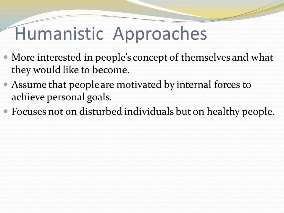 Humanistic Approaches More interested in peoples concept of themselves and what they would like to become.