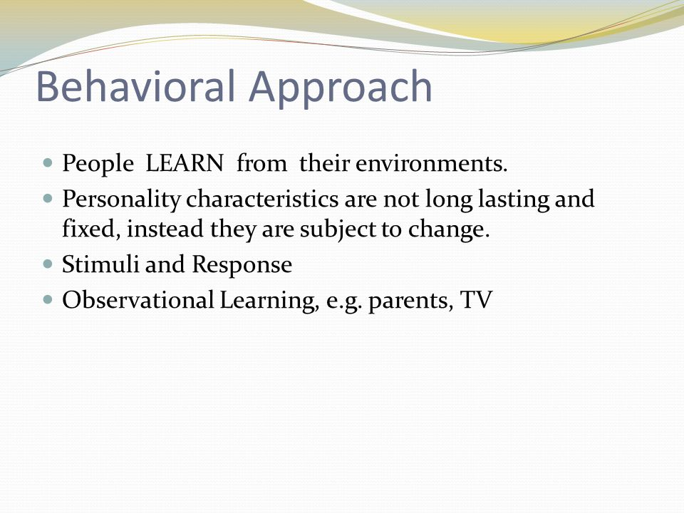 Behavioral Approach People LEARN from their environments.