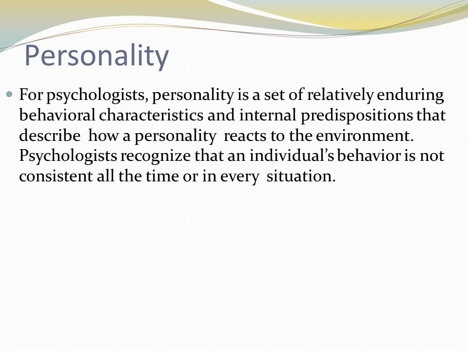 Personality For psychologists, personality is a set of relatively enduring behavioral characteristics and internal predispositions that describe how a personality reacts to the environment.