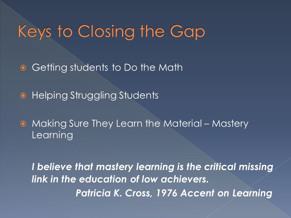Getting students to Do the Math Helping Struggling Students Making Sure They Learn the Material – Mastery Learning I believe that mastery learning is the critical missing link in the education of low achievers.