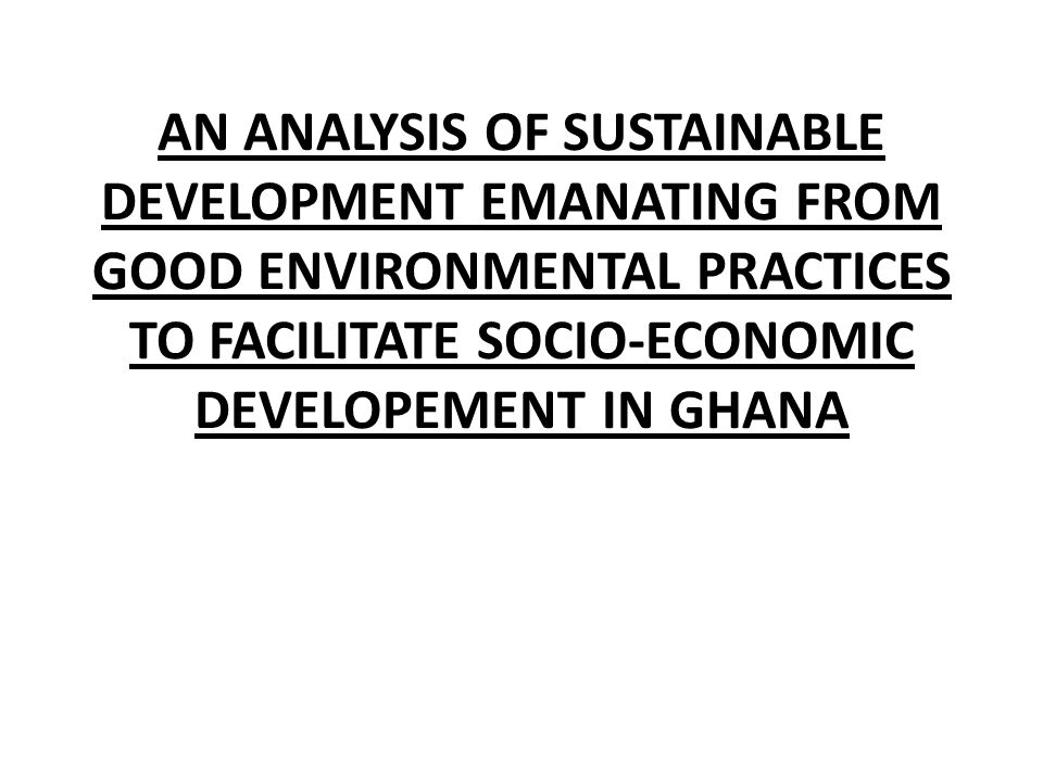 AN ANALYSIS OF SUSTAINABLE DEVELOPMENT EMANATING FROM GOOD ENVIRONMENTAL PRACTICES TO FACILITATE SOCIO-ECONOMIC DEVELOPEMENT IN GHANA