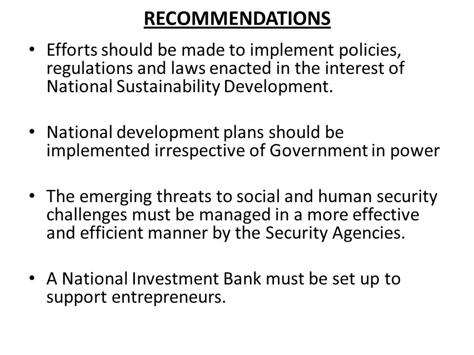 RECOMMENDATIONS Efforts should be made to implement policies, regulations and laws enacted in the interest of National Sustainability Development. Nat