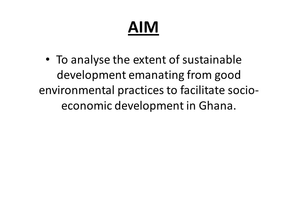 AIM To analyse the extent of sustainable development emanating from good environmental practices to facilitate socio- economic development in Ghana.