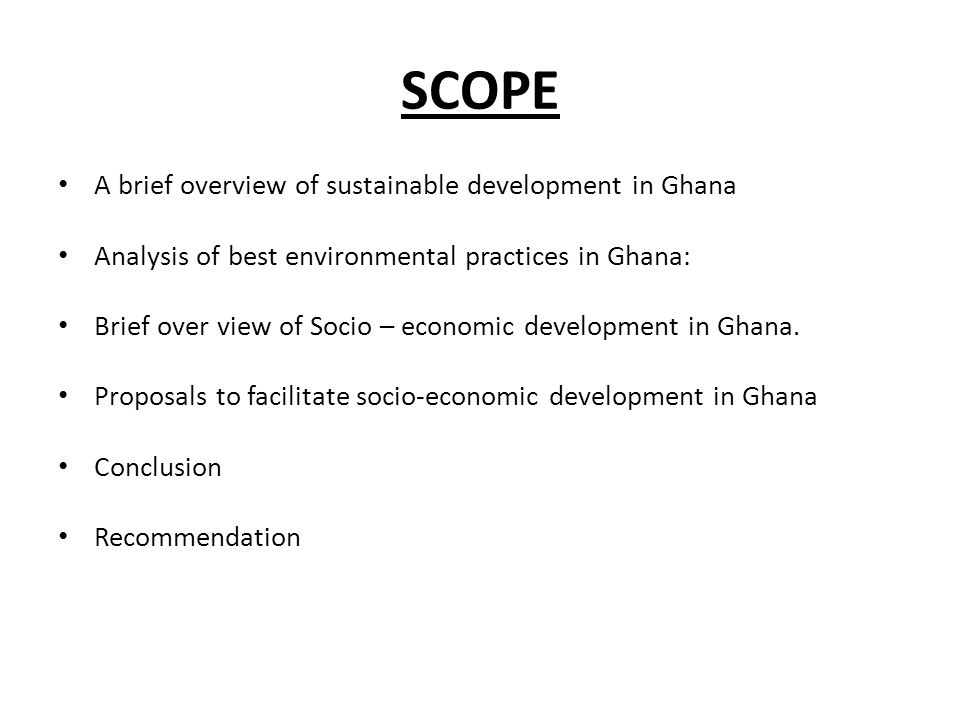 SCOPE A brief overview of sustainable development in Ghana Analysis of best environmental practices in Ghana: Brief over view of Socio – economic deve
