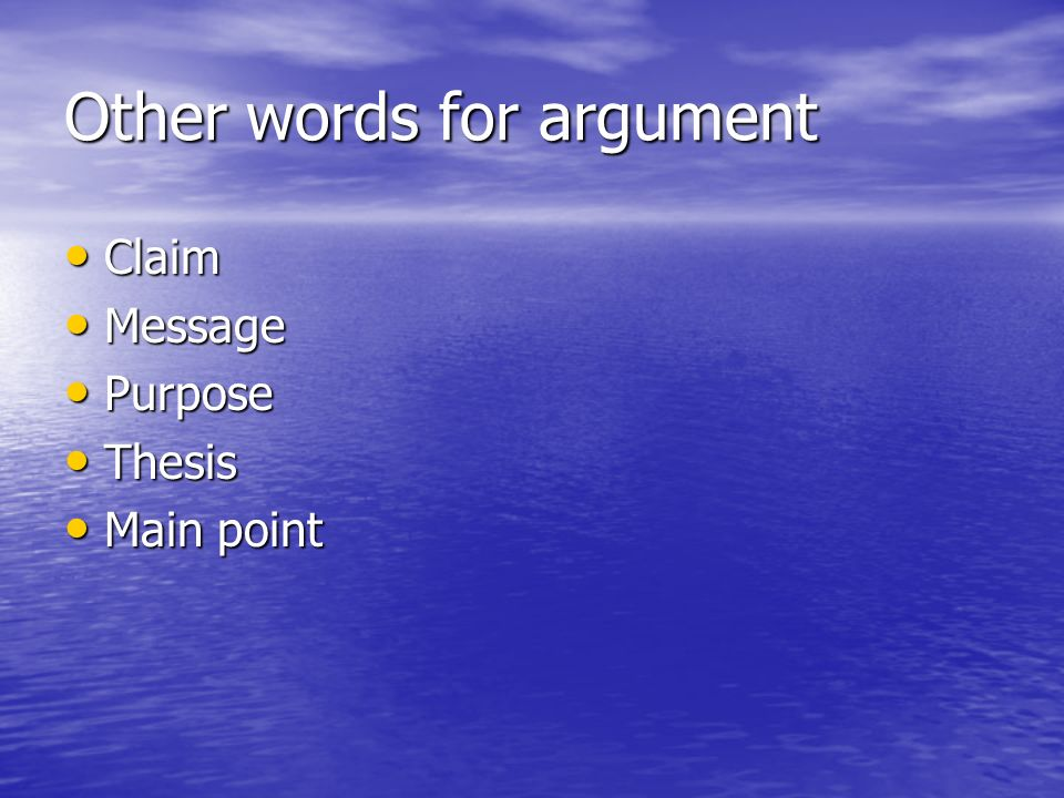 Other words for argument Claim Claim Message Message Purpose Purpose Thesis Thesis Main point Main point
