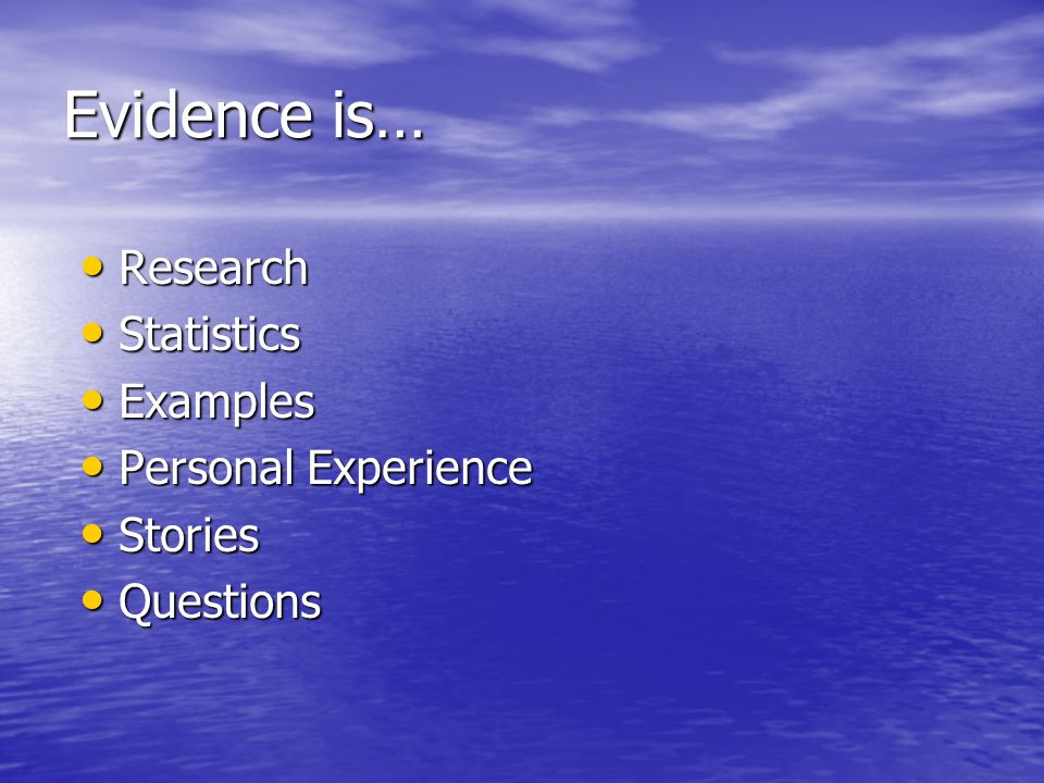 Evidence is… Research Research Statistics Statistics Examples Examples Personal Experience Personal Experience Stories Stories Questions Questions