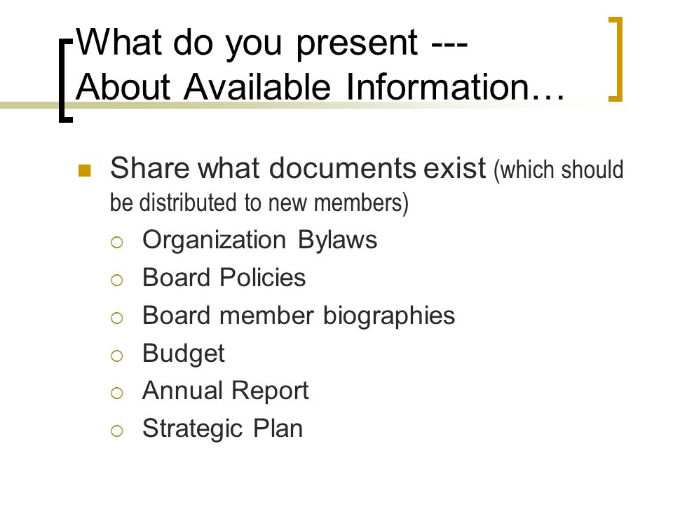 What do you present --- About Available Information… Share what documents exist (which should be distributed to new members) Organization Bylaws Board Policies Board member biographies Budget Annual Report Strategic Plan