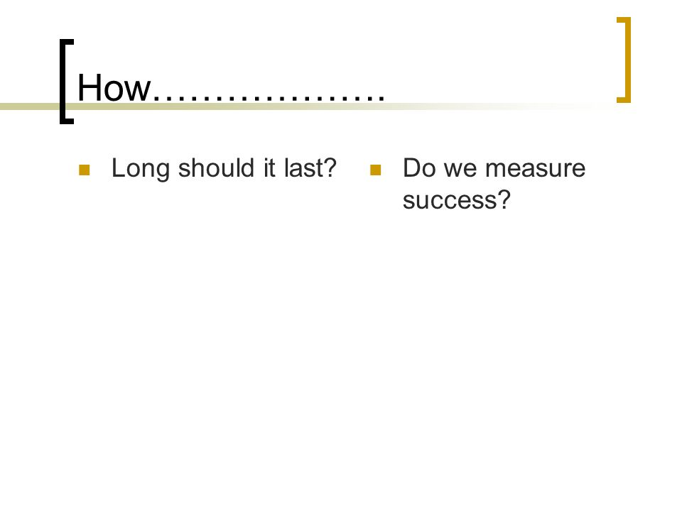 How………………. Long should it last? Do we measure success?