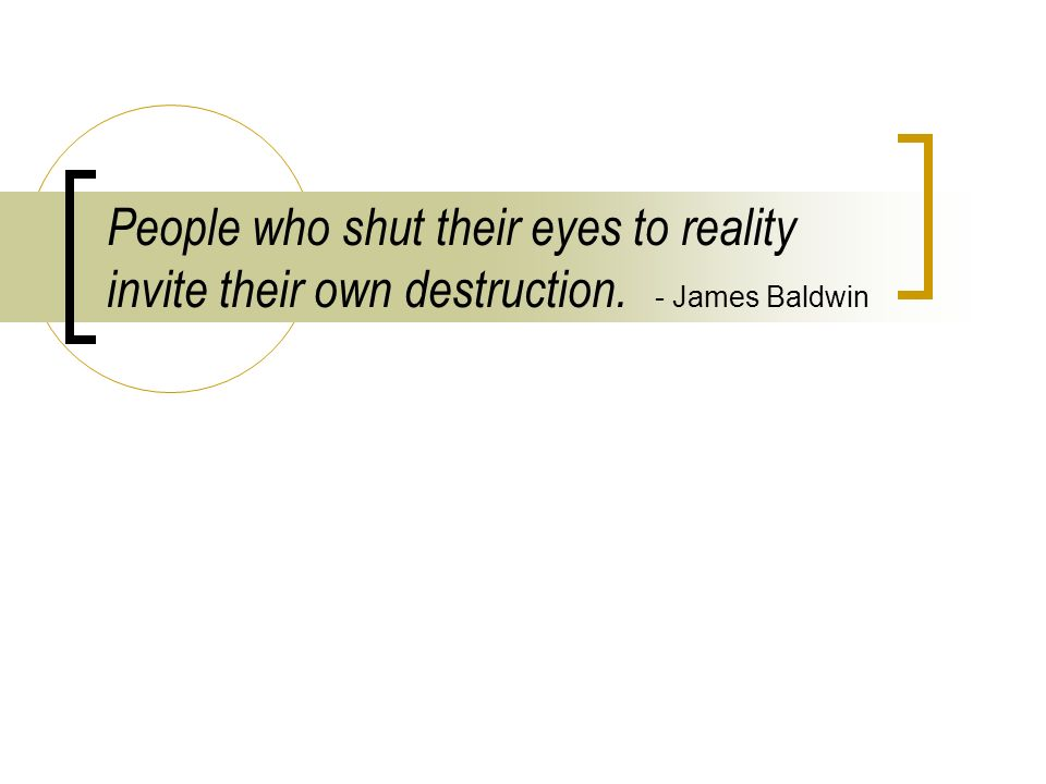 People who shut their eyes to reality invite their own destruction. - James Baldwin