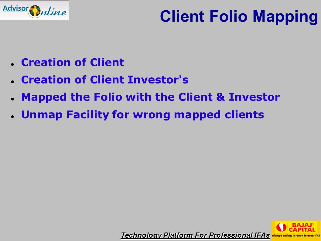 Technology Platform For Professional IFAs Client Folio Mapping Creation of Client Creation of Client Investor s Mapped the Folio with the Client & Investor Unmap Facility for wrong mapped clients