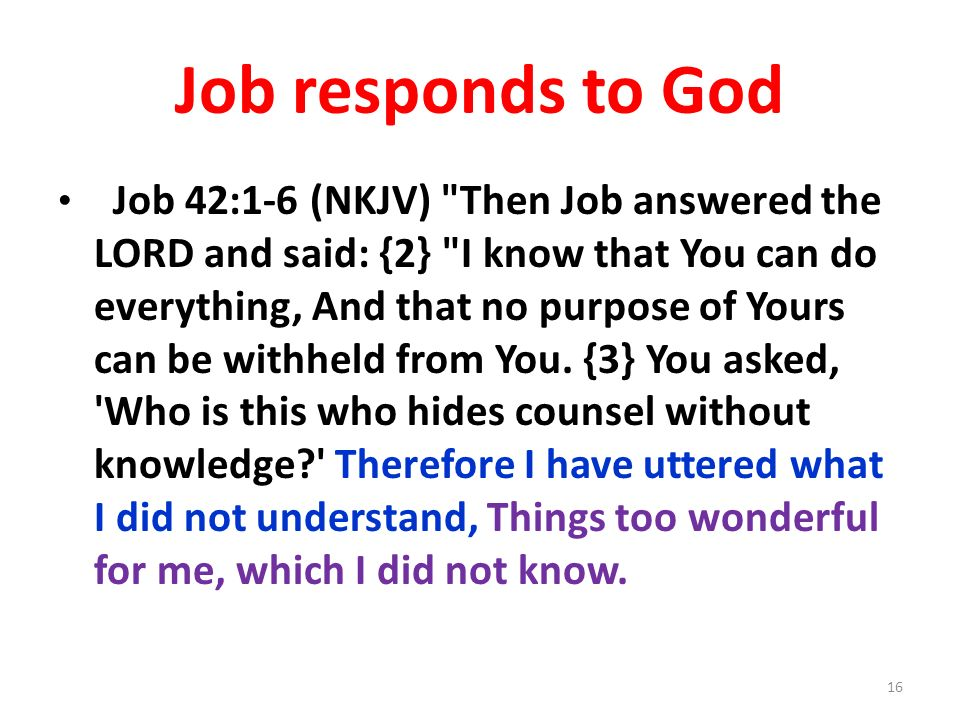 Job responds to God Job 42:1-6 (NKJV) Then Job answered the LORD and said: {2} I know that You can do everything, And that no purpose of Yours can be withheld from You.