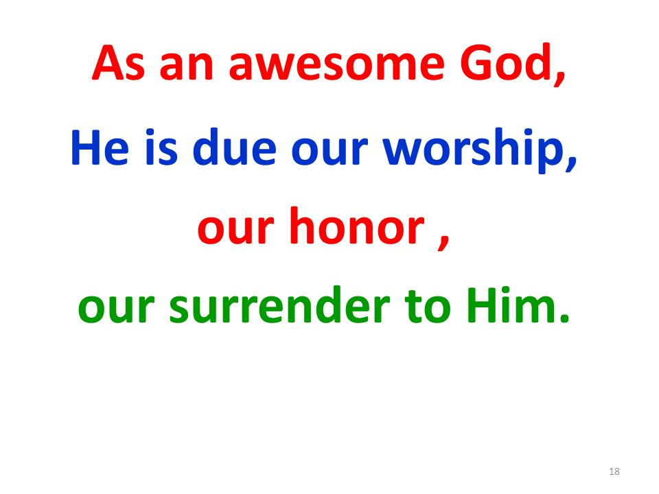 As an awesome God, He is due our worship, our honor, our surrender to Him. 18